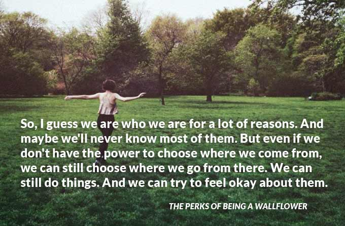 So, I guess we are who we are for a lot of reasons. And maybe we'll never know most of them. But even if we don't have the power to choose where we come from, we can still choose where we go from there. We can still do things. And we can try to feel okay about them. The Perks of Being a Wallflower
