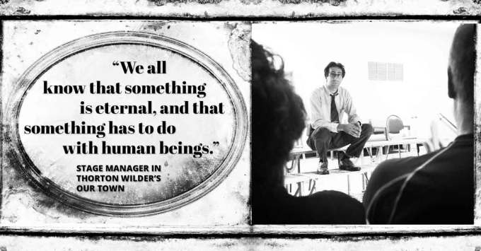 """""""We all know that something is eternal, and that something has to do with human beings."""" Stage Manager in Thornton Wilder's Our Town"""